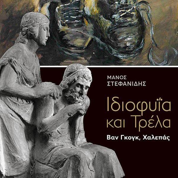 «Ιδιοφυΐα και Τρέλα. Βαν Γκογκ, Χαλεπάς» του Μάνου Στεφανίδη