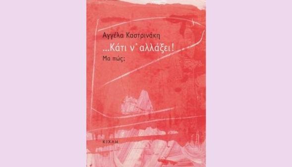 , Aγγέλα Καστρινάκη «…Κάτι ν᾽ αλλάξει! Μα πώς;» από τις εκδόσεις Κίχλη